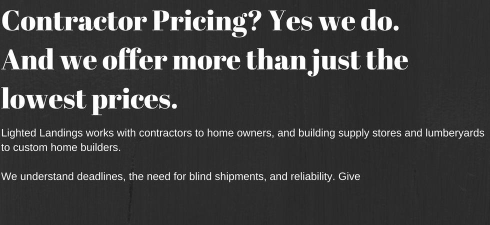 Lighted Landings offers the best contractor prices we can upfront, so you don;t have to shop around.