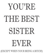 YOUR THE BEST SISTER EVER!