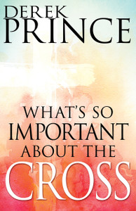 What's So Important About the Cross? by Derek Prince