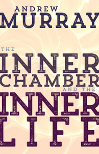 Inner Chamber and the Inner Life by Andrew Murray