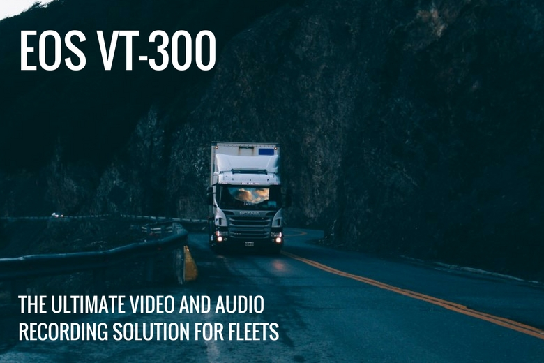 The EOS VT-300: the ultimate video and audio recording solution for fleets | The Dashcam Store Blog