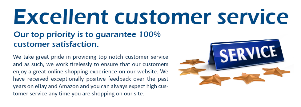 Excellent customer service  Our top priority is to guarantee 100% customer satisfaction.  We take great pride in providing top notch customer service and as such, we work tirelessly to ensure that our customers enjoy a great online shopping experience on