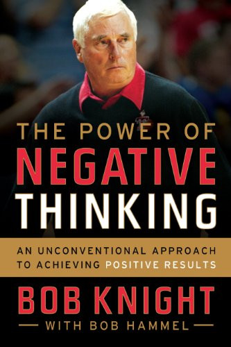 The Power of Negative Thinking: An Unconventional Approach to Achieving Positive Results: Bob Knight