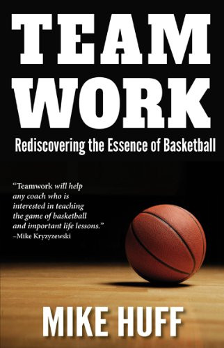 Teamwork: Rediscovering the Essence of Basketball: Mike Huff
