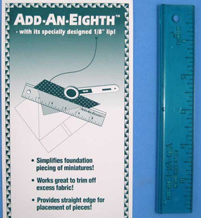 The Add An Eighth allows you to use your rotary cutter when foundation piecing to trim excess fabric and provide a straight line for placement of the next fabric piece. Simplifies foundation piecing of miniatures.  Works great to trim off excess fabric.  Provides straight edge for placement of pieces.