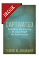 Captivated: Beholding the Mystery of Jesus' Death and Resurrection - EBOOK (Anyabwile)