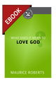 What Does It Mean to Love God? (Cultivating Biblical Godliness Series) - EBOOK (Roberts)