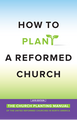How to Plant a Reformed Church: The Church Planting Manual of the United Reformed Churches in North America