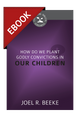 How Do We Plant Godly Convictions in Our Children? - Cultivating Biblical Godliness Series-EBOOK
