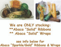 "We are ONLY stocking our Abaca Solid Ribbons & Abaca Solid Wraps.  Information on Abaca ""Sparkle/Gold"" & ""Sparkle Silver"" Ribbons & Wraps can be found below."