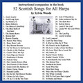 "52 Scottish Songs for All Harps (Companion CD to the Songbook). Arranged by Sylvia Woods. For Harp. Harp. CD only. Published by Hal Leonard.  This companion CD will assist harp players in learning the pieces in the 52 Scottish Songs for All Harps book. Since many will want to ""play along"" as they learn, Sylvia has recorded most of the pieces slower than they are usually played and as ""straight"" as possible with little or no expression or rhythmic variations. Each piece has two arrangements: (A) an easy version, and (B) one that is more difficult. On these recordings Sylvia plays version A directly followed by version B. Since the two versions can be played as a duet, you can play either version along with the recording. The companion CD includes all the pieces from the book and in the same order."