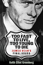 "James Dean's Final Hours. Applause Books. Softcover. 288 pages. Published by Applause Books.  In Too Fast to Live, Too Young to Die, readers take an evocative journey with author Keith Elliot Greenberg as he pieces together the puzzle of James Dean's final day and its everlasting impact. Greenberg travels to Dean's hometown to talk with folks who knew the star, and all the way to the California roads that underlay the tires of the actor's infamous Porsche Spyder. Taking the story back and forth in time, Greenberg gives insight into what drove Dean to live on the edge – the early loss of his mother, his relentless drive to explore for the sake of his craft. Dean once said, ""Dream as if you'll live forever. Live as if you'll die today."" He lived to experience, and the one love that compared to his love of acting was his love of racing cars. Greenberg puts the event in historical context, reflecting on the world Dean lived in at the time, an era after World War II, the end of the Korean War, the advent of rock and roll, with the sixties coming down the pike. The star's too-soon departure froze him as a symbol of American Cool, and as proven by the 20,000 people who return to Dean's grave each year to pay homage, a major influence on youth culture for myriad generations. With fresh interviews with insiders, riveting storytelling, and acute attention to details – from vehicle specs to Dean's stops along the way (including for an ominous speeding ticket) to how the news reached the world – Greenberg delivers a thoughtful look at this historical moment."