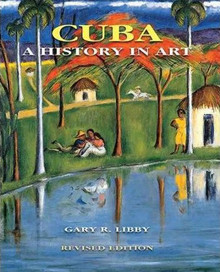 Cuba: A History in Art, By Gary R. Libby, Revised Edition