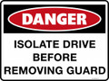 DANGER - ISOLATE DRIVE BEFORE REMOVING GUARD