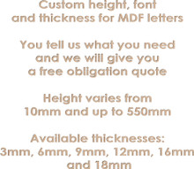 Custom height, font  and thickness for MDF letters  You tell us what you need and we will give you a free obligation quote  Height varies from  10mm and up to 550mm  Available thicknesses: 3mm, 6mm, 9mm, 12mm, 16mm  and 18mmthick MDF