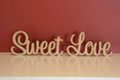 Freestanding MDF words Sweet Love. Available in height from 7cm to 11cm