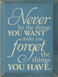 Never Let The Things You Want Make You Forget…    Wood Sign