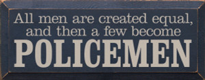 All Men Are Created Equal, And Then A Few Become Police Wood Sign