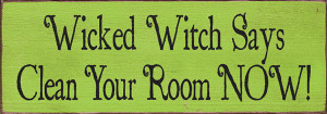 Wicked Witch Says Clean Your Room Now! Wood Sign