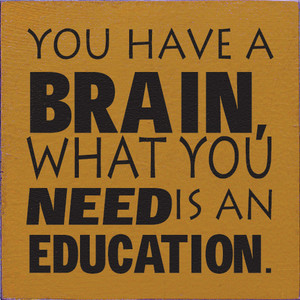 You Have A Brain What You Need Is An Education Wood Sign