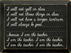 I Will Not Yell In Class... Because I Am The Teacher Wood Sign