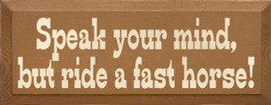 Speak Your Mind But Ride A Fast Horse Wood Sign