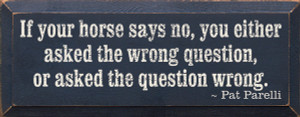 If Your Horse Says No, You Either Asked The Wrong Question Or Asked The Question Wrong Wood Sign
