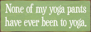 None Of My Yoga Pants Have Been To Yoga Wood Sign