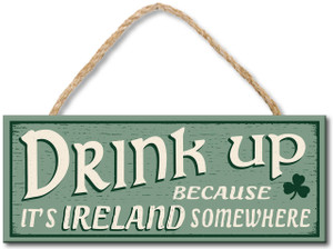 Drink Up Because It's Ireland Somewhere Wood Sign