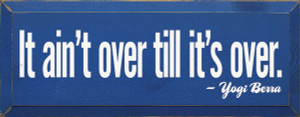 It Ain't Over Till It's Over. - Yogi Berra    Wood Sign