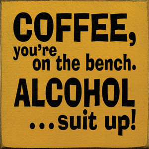 Coffee, You're On The Bench. Alcohol...Suit Up!  Wood Sign
