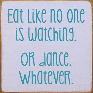 Eat Like No One Is Watching. Or Dance. Whatever.  Wood Sign