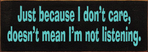 Just Because I Don't Care, Doesn't Mean I'm Not Listening.  Wood Sign