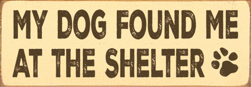 My Dog Found Me At The Shelter    Wood Sign