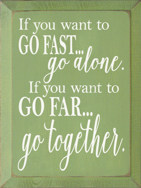 If You Want To Go Fast, Go Alone. If You Want To Go Far... Wood Sign