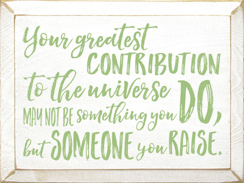 Your greatest contribution to the universe may not be something you do, but someone you raise. Wood Sign