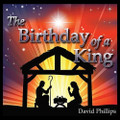 THE BIRTHDAY OF A KING by David Phillips