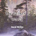 MY FATHERS WORLD by David Phillips