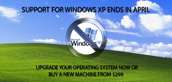 SUPPORT FOR WINDOWS XP ENDS IN APRIL - upgrade your operating system now or buy a new machine from $299