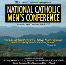 "National Catholic Men's Conference   ""And he will turn the hearts of fathers to their children, and the hearts of children to their fathers."" – Malachi 4:6  St. Joseph's Covenant Keepers presents the first-ever National Catholic Men's Conference, an event designed to motivate, challenge, and equip Catholic fathers and their sons. This powerful conference will help married men become the best husbands and fathers they can be, and also benefit young men preparing for fatherhood, encouraging them to fight peer pressure and grow towards Godly manhood.   Speakers include: Bishop Robert Baker, Senator Sam Brownback, Curtis Martin, Rick Strom, Jesse Romero, and Steve Wood. Enjoy the entire conference on seven audio CDs, perfect as drive-time listening for busy dads and their sons!  Talk topics include:  Faith in the Public Square  Boys to Men: The Transforming Power of Virtue  Successful Relationships: How to Win at What Matters Most  Finding Freedom Through the Power of Confession  Men as Witnesses of Christ  Faith Alive: At Home, At Work, On Campus, and On the Field  Winning the Manly Battle for Purity  Conference Testimonies:  ""I can't tell you how much the conference meant to me. It changed my life.""  - Richard   ""Words can't express my gratitude for the experience I had at your conference. It was enlightening, inspiring, and I hope and pray the first step in making me a better husband and father."" - Jeff  ""My husband went to the conference and things haven't been the same around here since. They have improved by 100%! The kids' behavior has improved tremendously and our relationship with each other has never been so good."" - Myra"