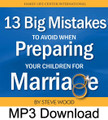 13 BIG Mistakes to Avoid  When Preparing Your Children for Marriage by Steve Wood  One of the greatest fears of parents is that their children will grow up to enter a marriage doomed for disaster instead of lifelong success. Problems like premarital sex and cohabitation are wreaking havoc in the lives of young people today. Failed marriages and cohabitation can be prevented, perhaps more easily than you realize. In this MP3, Steve Wood identifies 13 BIG mistakes that parents need to avoid in preparing their children for a lasting marriage. As a parent, if you avoid making these 13 mistakes, you'll tip the odds in your children's favor, giving them the best chance of finding a good partner in a permanent, happy marriage.