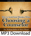 "How to Avoid Fatal Mistakes When Choosing a Counselor by Dr. William Bellet & Steve Wood   Couples need to exercise as much care in choosing a counselor as they would in choosing an open heart surgeon. The reason is simple: real marriage therapy in double open heart surgery. Many couples in stressful relationships pick a counselor just because he calls himself a ""Catholic,"" or because they saw an ad in the Yellow Pages. After an unsuccessful try at counseling with a so-so counselor, many couples are ready to give up on their marriage.   In this radio interview, Catholic clinical psychologist Dr. William Bellet shares invaluable advice for how to choose a good counselor, and how to avoid fatal mistakes that could literally ruin the chances of saving your marriage. You'll learn vital information such as:    The important question to ask of a potential counselor Why Confession is a necessary prerequisite to successful counseling What to do if a spouse is unwilling to change or go to counseling"