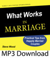 What Works in Marriage Practical Tips from Happily Married Couples by Steve Wood & Guests  How do you stop the downwardly spiraling cycle of marital discord and strife once it starts?  How can you help a couple stop the process of divorce proceedings once they begin?  How do you put some spark back in your marriage when it needs some freshening?  On this breakthrough CD, Steve Wood shares some uncomplicated yet incredibly effective marriage information. He reveals a simple secret that can make troubled marriages better and good marriages great. This marriage secret is so powerful that it has rescued marriages from the brink of divorce! With this marriage strategy Steve will equip you not only to help strengthen your own marriage, but also to help someone else's marriage. You don't need to be a trained counselor to help a friend or loved one whose marriage is in trouble. That's because the secret is simple and it works with all marriages across the board – from newlyweds to seasoned marriage partners.