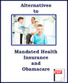 Alternatives to Mandated Health Insurance and Obamacare