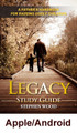 Legacy: A Handbook for Raising Godly Children Study Guide (Apple/Android Edition) by Steve Wood  This Study Guide is designed to be used with the book (or the book-on-CD) Legacy: A Father's Handbook for Raising Godly Children.  Small group members should read the relevant chapter, or listen to the CD, prior to starting their small group discussion.  The Study Guide gives you a strategy for running a men's group that plans to meet once a week.