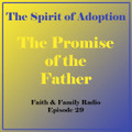 Faith & Family Episode 29 - The Spirit of Adoption: The Promise of the Father
