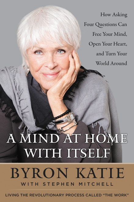 A Mind at Home with Itself: How Asking Four Questions Can Free Your Mind, Open Your Heart, and Turn Your World