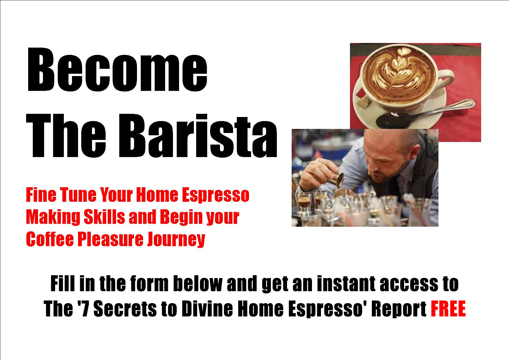 Fill in the form below and get an instant access to the '7 Secrets to Divine Home Espresso' Report FREE