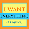 """I WANT EVERYTHING"" (13 squees)"