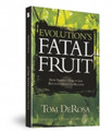Evolution's Fatal Fruit: How Darwin's Tree of Life Brought Death to Millions  Evolution's Fatal Fruit presents a close look at Charles Darwin and the grim consequences to which his theory of evolution has led. A Cambridge divinity graduate with a penchant for natural science, Darwin gave the world an explanation of life that helped fuel the ovens at Auschwitz. Author Tom DeRosa explains how Hitler tried to use genocide to speed up evolution and reveals how the American eugenics movement—which favored forced sterilization to cleanse the gene pool—is likewise indebted to Darwin.